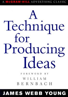 A Technique for Producing Ideas (Advertising Age Classics Library), James Webb Young
