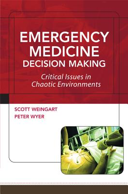 Emergency Medicine Decision Making: Critical Issues in Chaotic Environments: Critical Choices in Chaotic Environments, Scott  Weingart; Peter Wyer