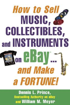 How to Sell Music, Collectibles, and Instruments on eBay... And Make a Fortune, Prince, Dennis; Meyer, William M.