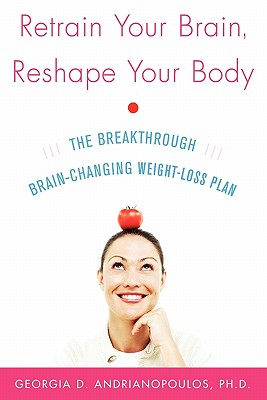 Retrain Your Brain, Reshape Your Body: The Breakthrough Brain-Changing Weight-Loss Plan, Andrianopoulos, Georgia