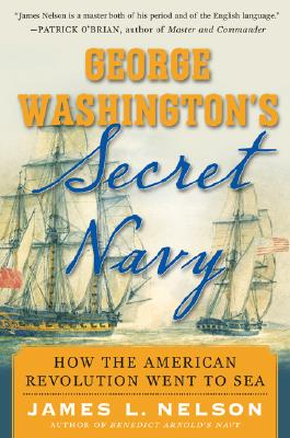 George Washington's Secret Navy: How the American Revolution Went to Sea, Nelson, James L.