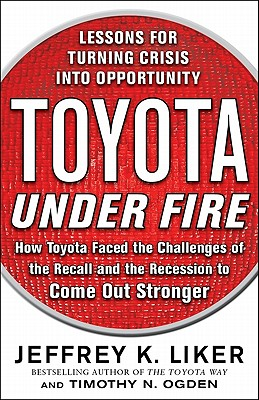Toyota Under Fire: Lessons for Turning Crisis into Opportunity, Jeffrey K. Liker, Timothy N. Ogden