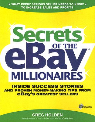 Secrets of the eBay Millionaires: Inside Success Stories -- and Proven Money-Making Tips -- from eBay?s Greatest Sellers, Holden, Greg