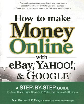 How to Make Money Online with eBay, Yahoo!, and Google, Kent, Peter; Finlayson, Jill K.