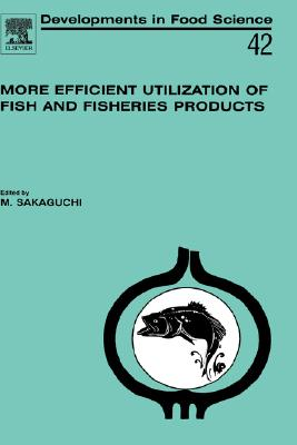 More Efficient Utilization of Fish and Fisheries Products, Volume 42 (Developments in Food Science), Sakaguchi, M.