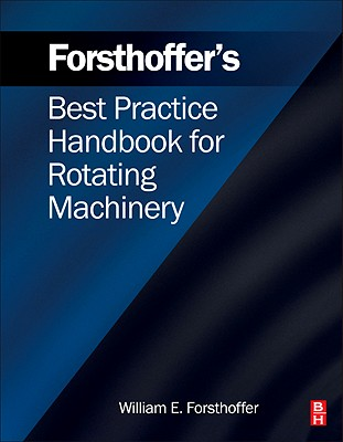 Forsthoffer's Best Practice Handbook for Rotating Machinery, William E. Forsthoffer (Author)