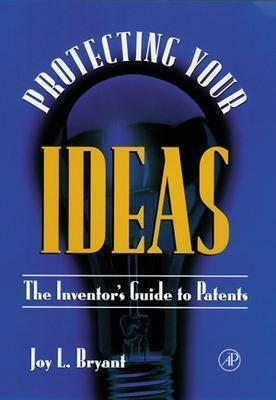 Protecting Your Ideas: The Inventor's Guide to Patents, Bryant, Joy L.