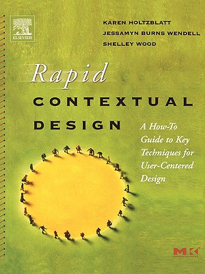 Rapid Contextual Design: A How-to Guide to Key Techniques for User-Centered Design (Interactive Technologies), Holtzblatt, Karen; Wendell, Jessamyn Burns; Wood, Shelley