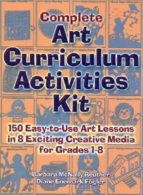 Image for Complete Art Curriculum Activities: 150 Easy-To-Use Art Lessons in 8 Exciting Creative Media for Grades 1-8