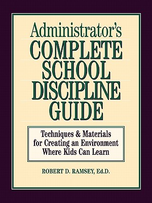 Administrator's Complete School Discipline Guide: Techniques & Materials for Creating an Environment Where Kids Can Learn, Ramsey, Robert D.