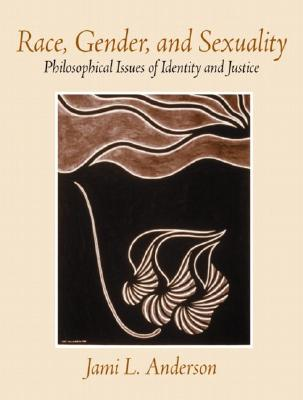 Race, Gender, and Sexuality: Philosophical Issues of Identity and Justice, Jami L. Anderson Ph.D.