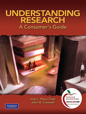 Understanding Research: A Consumer's Guide, Vicki L. Plano Clark  (Author), John W. Creswell (Author)