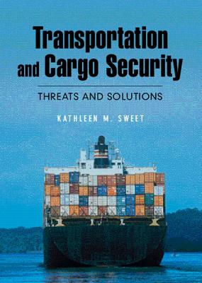 Transportation and Cargo Security: Threats and Solutions, Kathleen M. Sweet