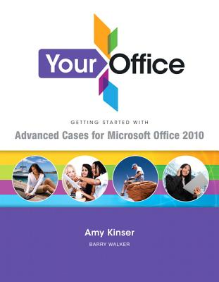 Your Office: Getting Started with Advanced Cases for Microsoft Office 2010, Barry Walker (Author), Sandra McCormack (Author), Amy S. Kinser  (Author), Jennifer P. Nightingale (Author)