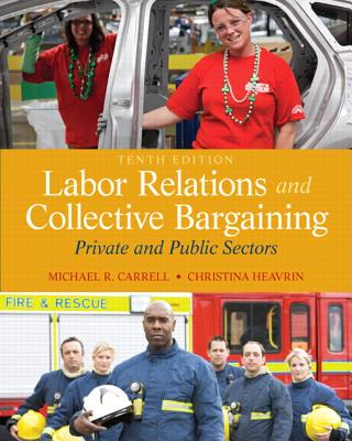 Labor Relations and Collective Bargaining: Private and Public Sectors (10th Edition), Michael R. Carrell, Christina Heavrin  J.D.
