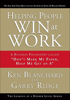 """Helping People Win at Work: A Business Philosophy Called """"Don't Mark My Paper, Help Me Get an A"""", Blanchard, Ken; Ridge, Garry"""