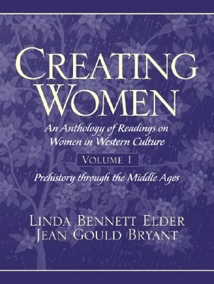 Creating Women: An Anthology of Readings on Women in Western Culture, Volume 1 (Prehistory Through the Middle Ages), Bryant, Jean Gould; Elder, Linda Bennett