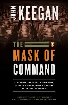 The Mask of Command: Alexander the Great, Wellington, Ulysses S. Grant, Hitler, and the Nature of Leadership, John Keegan