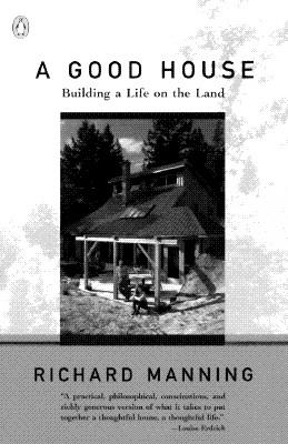 A Good House: Building a Life on the Land, Manning, Richard