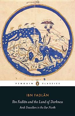 Image for Ibn Fadlan and the Land of Darkness: Arab Travellers in the Far North (Penguin Classics)