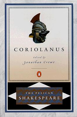 Coriolanus (The Pelican Shakespeare), Shakespeare, William; Crewe, Jonathan [Editor]; Crewe, Jonathan [Introduction]; Orgel, Stephen [Series Editor]; Braunmuller, A. R. [Series Editor];