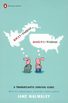 Brit-Think, Ameri-Think: A Transatlantic Survival Guide, Revised Edition, Jane Walmsley