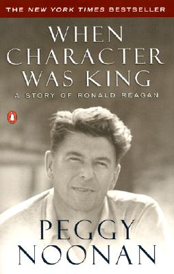 When Character Was King: A Story of Ronald Reagan, Noonan, Peggy