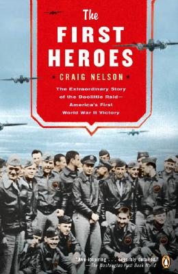 The First Heroes: The Extraordinary Story of the Doolittle Raid--America's First World War II Victory, Craig Nelson