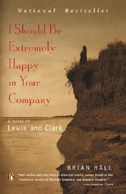 I Should Be Extremely Happy in Your Company: A Novel of Lewis and Clark, Hall, Brian
