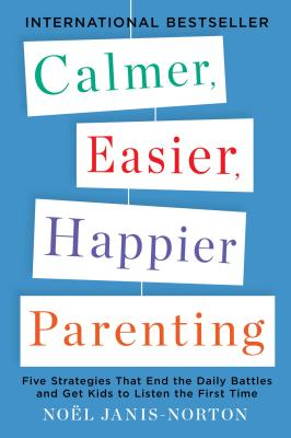 Calmer, Easier, Happier Parenting: Five Strategies That End the Daily Battles and Get Kids to Listen the First Time, Noel Janis-Norton