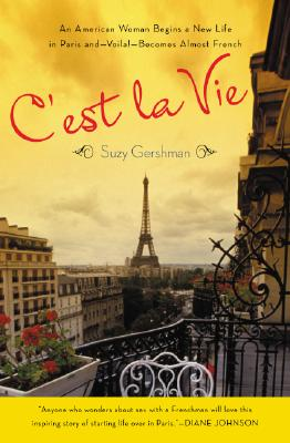 C'est La Vie: An American Woman Begins a New Life in Paris and--Voila!--Becomes Almost French, Gershman, Suzy
