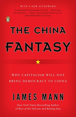The China Fantasy: Why Capitalism Will Not Bring Democracy to China, Mann, James