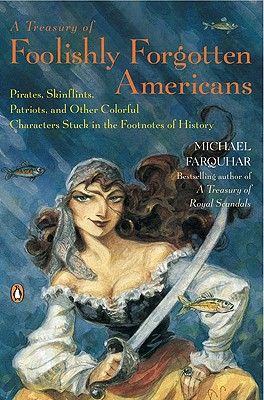A Treasury of Foolishly Forgotten Americans: Pirates, Skinflints, Patriots, and Other Colorful Characters Stuck in the Footnotes of History, Michael Farquhar