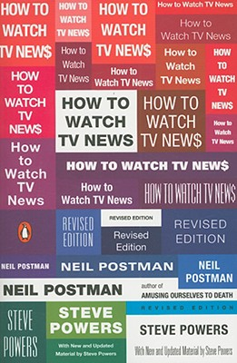 How to Watch TV News: Revised Edition, Neil Postman, Steve Powers