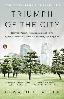 Triumph of the City: How Our Greatest Invention Makes Us Richer, Smarter, Greener, Healthier, and Happier, Glaeser, Edward