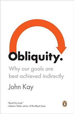 OBLIQUITY WHY OUR GOALS ARE BEST ACHIEVED INDIRECTLY, KAY, JOHN