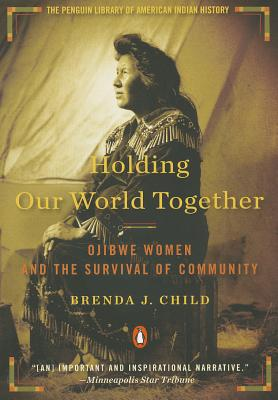 Holding Our World Together: Ojibwe Women and the Survival of Community (Penguin Library of American Indian History), Child, Brenda J.; Calloway, Colin [Introduction]