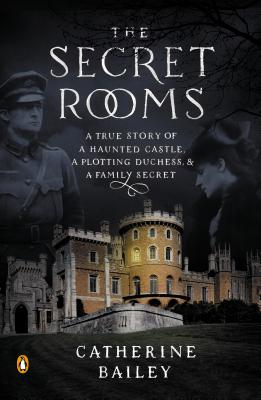 SECRET ROOMS: A TRUE STORY OF A HAUNTED CASTLE, A PLOTTING DUCHESS, AND A FAMILY SECRET, BAILEY, CATHERINE