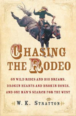 Image for Chasing the Rodeo: On Wild Rides and Big Dreams, Broken Hearts and Broken Bones, and One Man's Search for the West