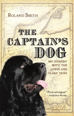 The Captain's Dog: My Journey with the Lewis and Clark Tribe, Roland Smith