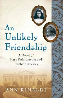 An Unlikely Friendship: A Novel of Mary Todd Lincoln and Elizabeth Keckley, Ann Rinaldi