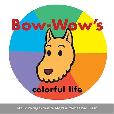 """Bow-Wow's colorful life (Bow-Wow Book: All about Colors), """"Newgarden, Mark; Cash, Megan"""""""