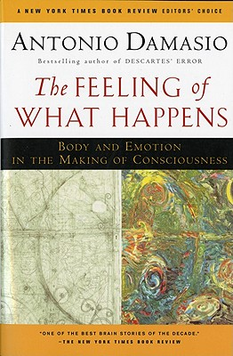 The Feeling of What Happens: Body and Emotion in the Making of Consciousness, Damasio, Antonio