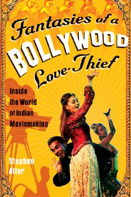 "Fantasies of a Bollywood Love Thief: Inside the World of Indian Moviemaking, ""Alter, Stephen"""