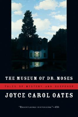 The Museum of Dr. Moses  Tales of Mystery and Suspense, Oates, Joyce Carol