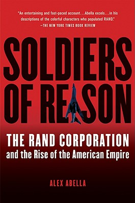 "Soldiers of Reason: The RAND Corporation and the Rise of the American Empire, ""Abella, Alex"""