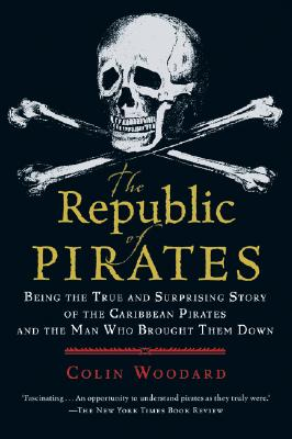 "The Republic of Pirates: Being the True and Surprising Story of the Caribbean Pirates and the Man Who Brought Them Down, ""Woodard, Colin"""
