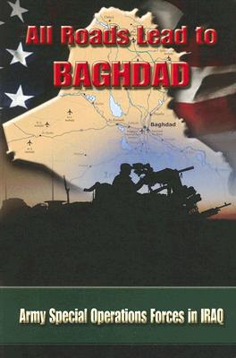Image for All Roads Lead to Baghdad:   Army Special Operations Forces in Iraq, New Chapter in America's Global War on Terrorism