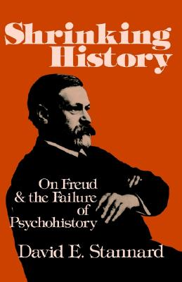 Shrinking History: On Freud and the Failure of Psychohistory, Stannard, David E.