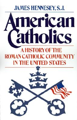 American Catholics: A History of the Roman Catholic Community in the United States (Galaxy Books), James J. Hennesey